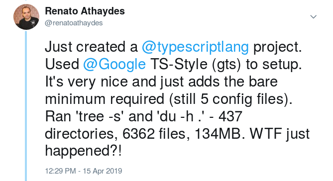 Just created a @typescriptlang project. Used @Google TS-Style (gts) to setup. It's very nice and just adds    the bare minimum required (still 5 config files). Ran 'tree -s' and 'du -h .' - 437 directories, 6362 files, 134MB.   WTF just happened?!
